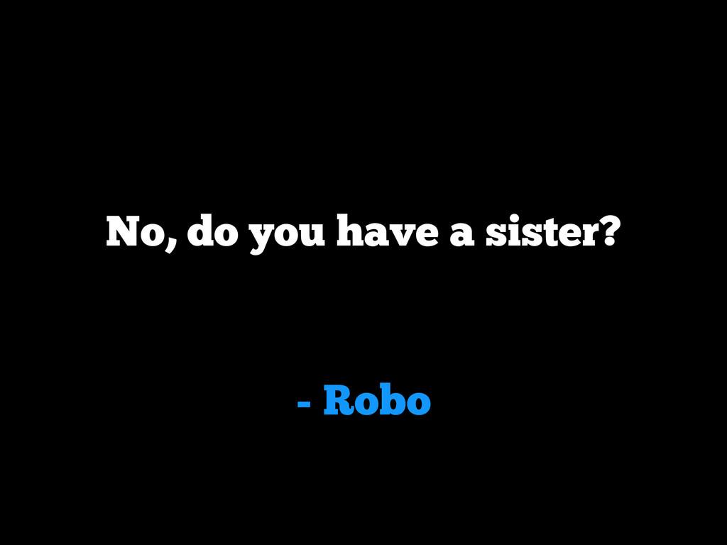 - Robo No, do you have a sister?
