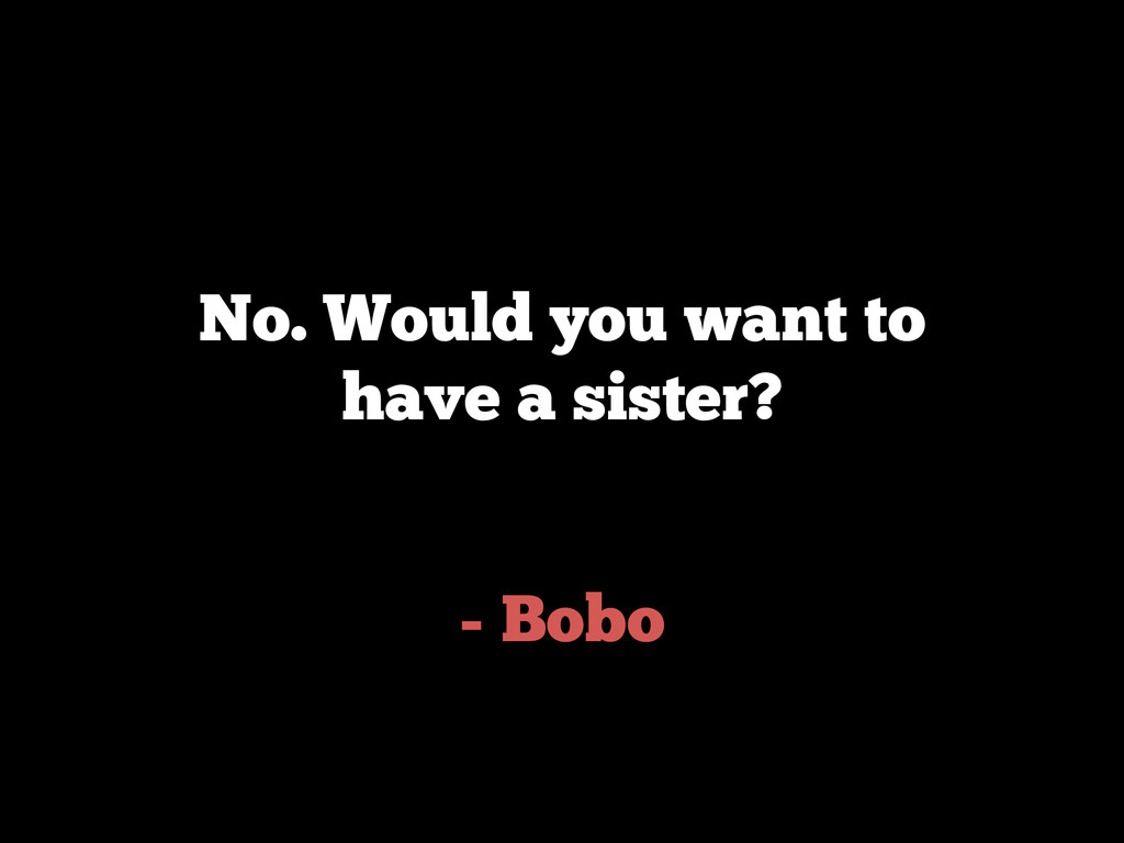 - Bobo No. Would you want to have a sister?