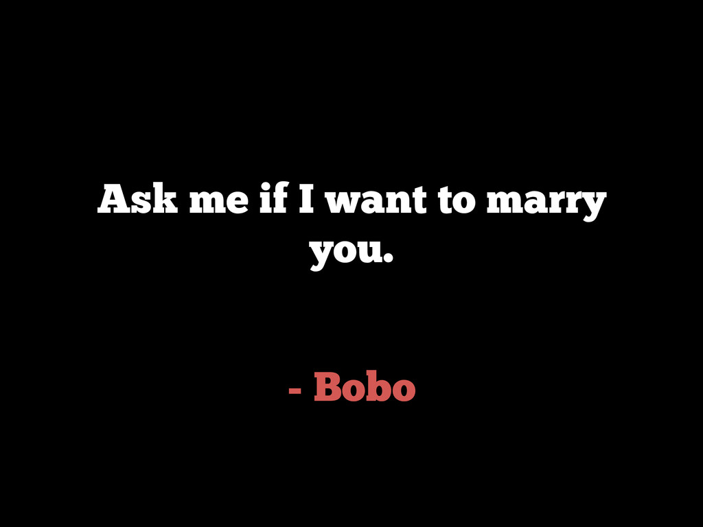 - Bobo Ask me if I want to marry you.