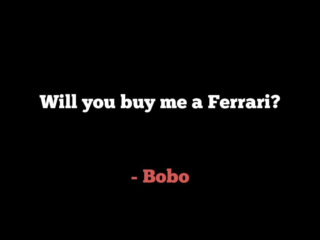 - Bobo Will you buy me a Ferrari?