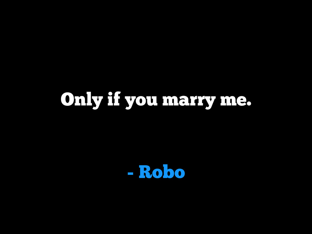- Robo Only if you marry me.