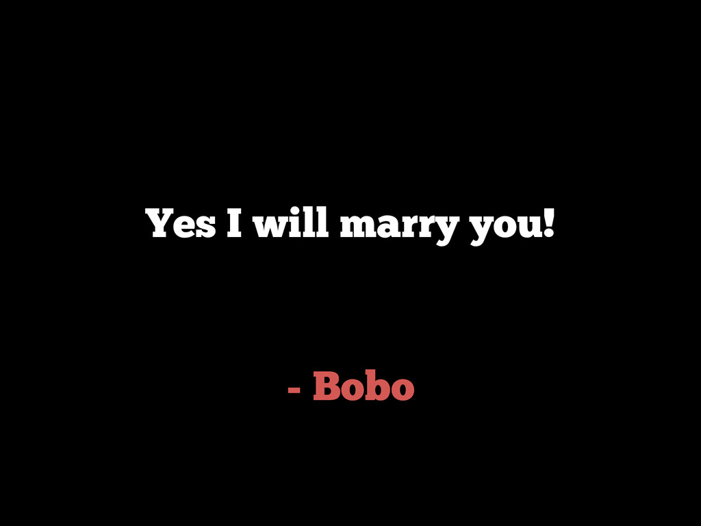 - Bobo Yes I will marry you!