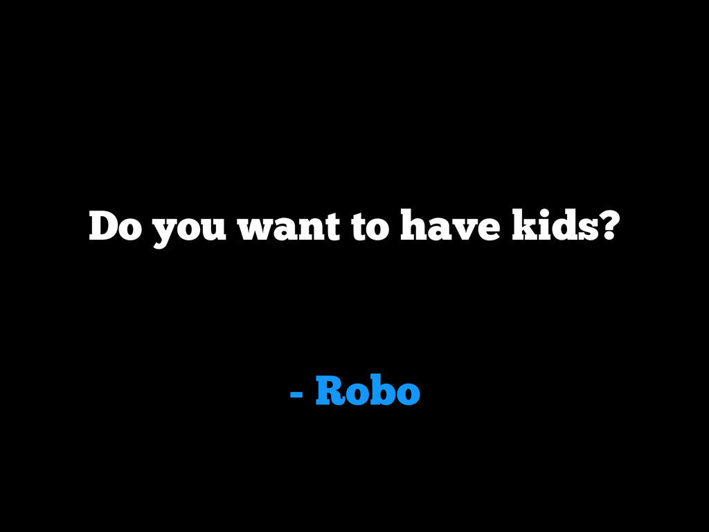 - Robo Do you want to have kids?