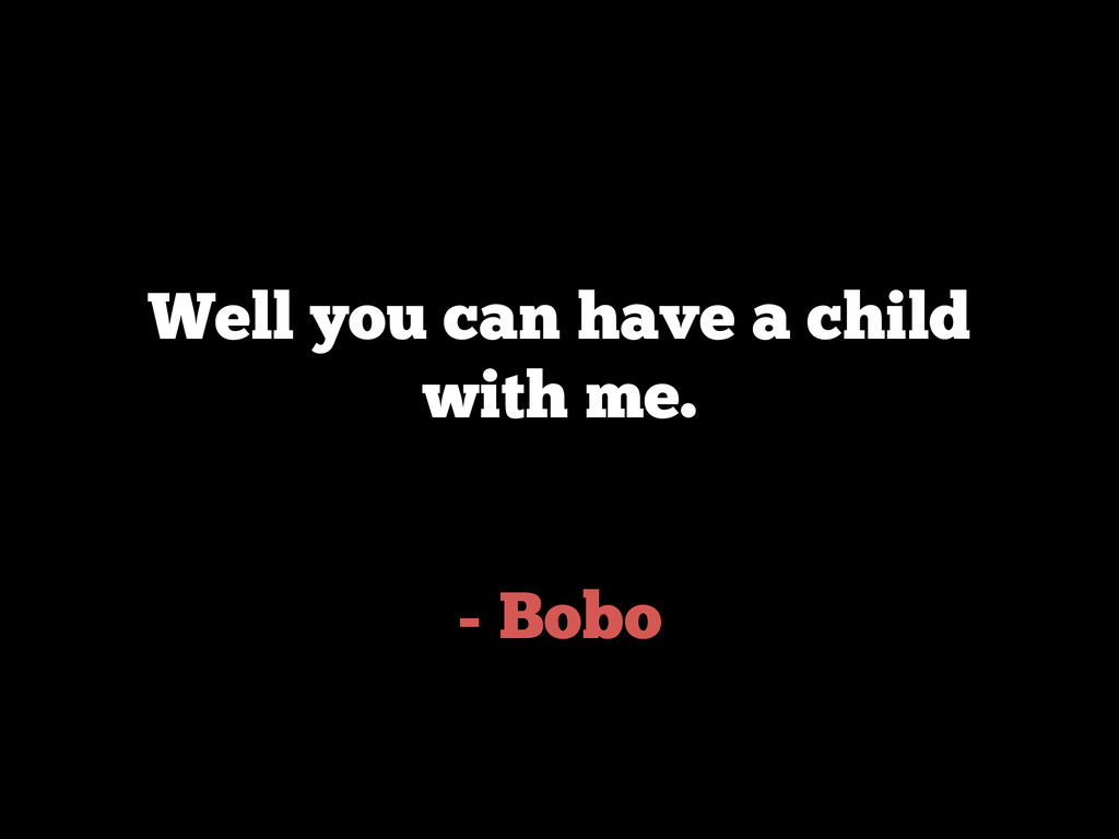 - Bobo Well you can have a child with me.