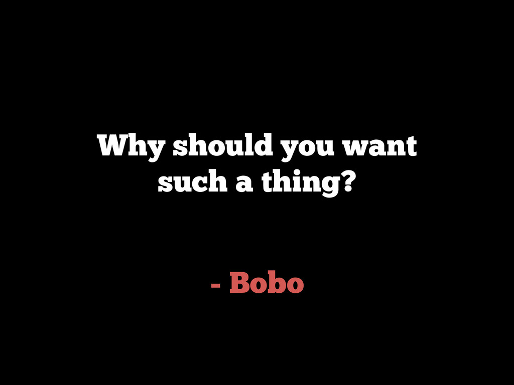 - Bobo Why should you want such a thing?