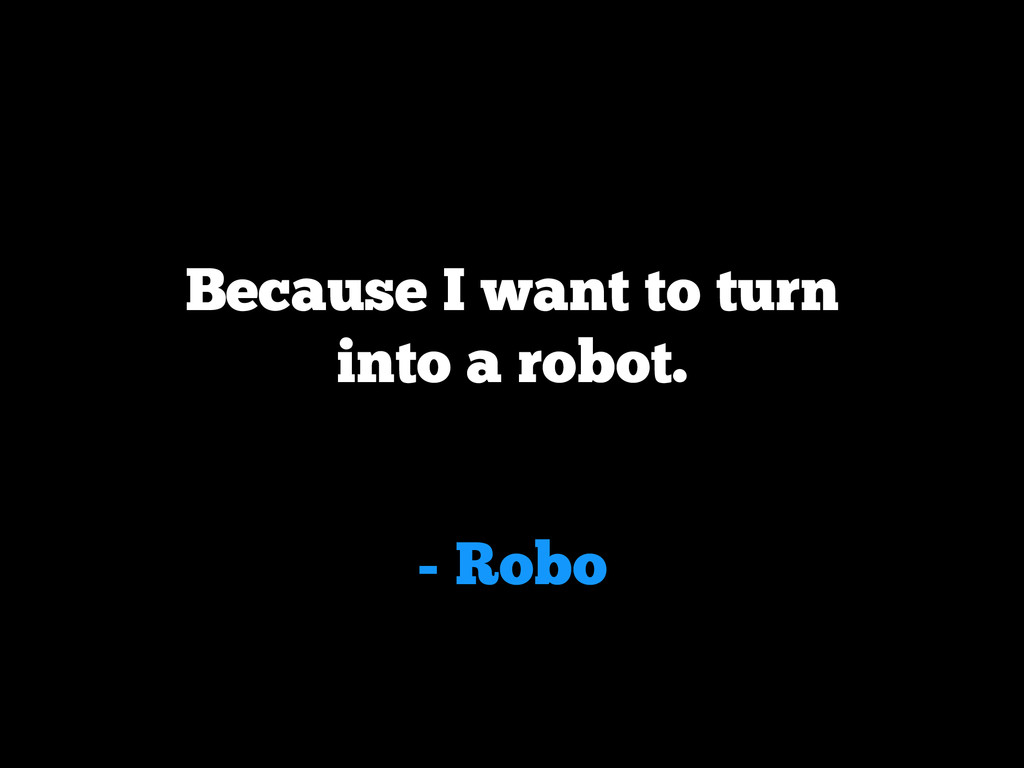 - Robo Because I want to turn into a robot.