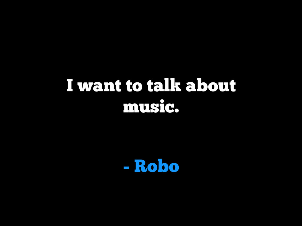 - Robo I want to talk about music.