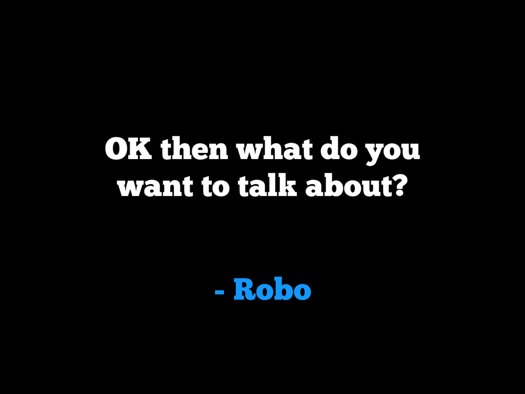 - Robo OK then what do you want to talk about?