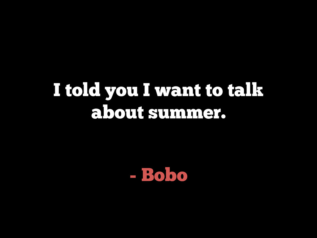 - Bobo I told you I want to talk about summer.