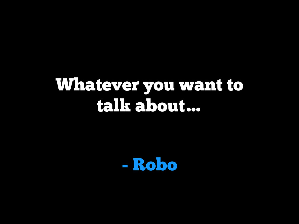 - Robo Whatever you want to talk about…