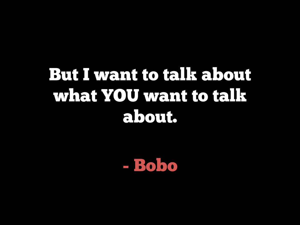 - Bobo But I want to talk about what YOU want t...
