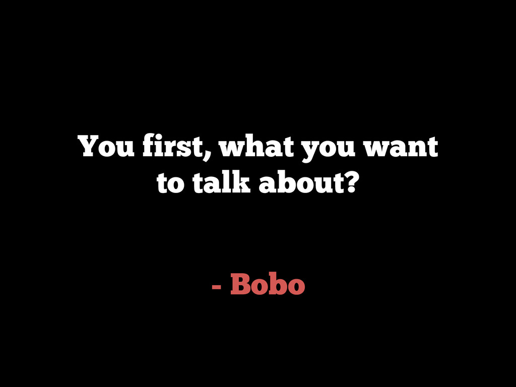 - Bobo You first, what you want to talk about?