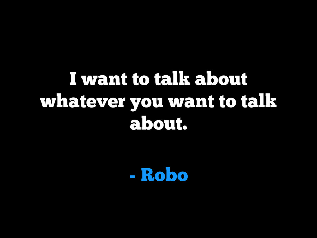 - Robo I want to talk about whatever you want t...
