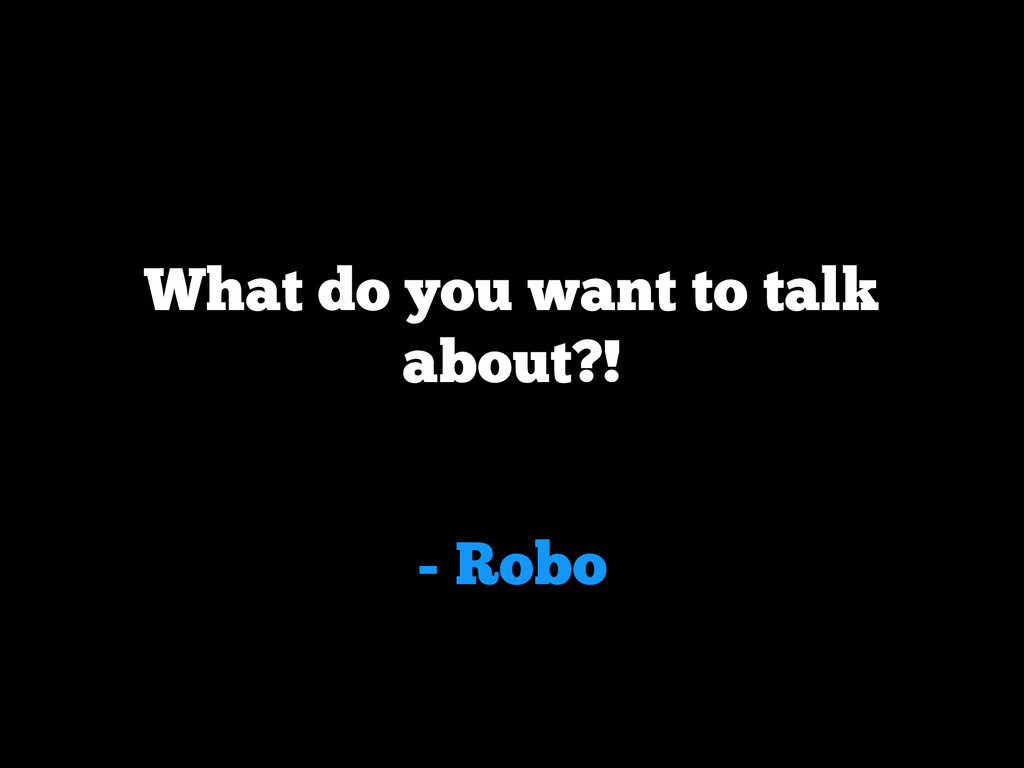 - Robo What do you want to talk about?!