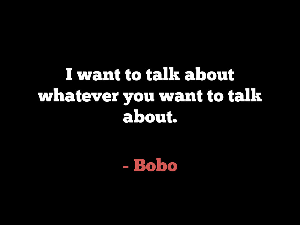 - Bobo I want to talk about whatever you want t...