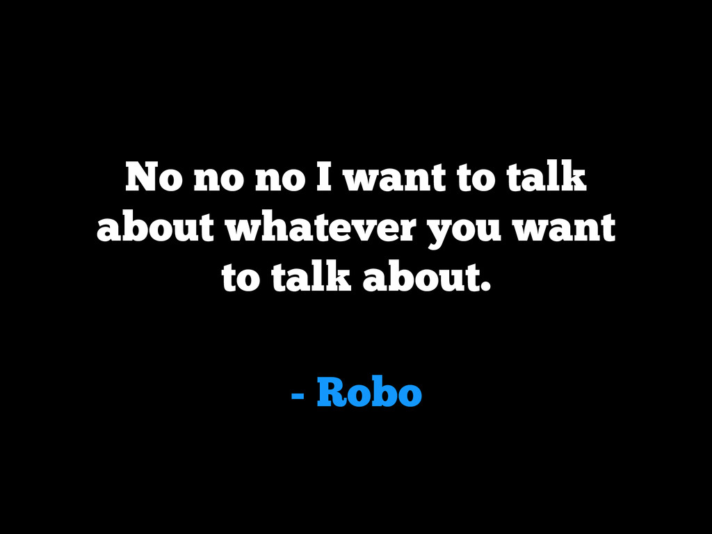 - Robo No no no I want to talk about whatever y...