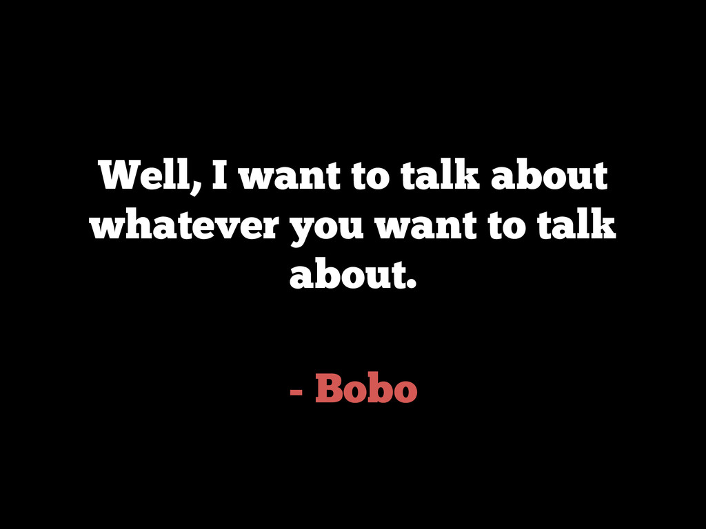 - Bobo Well, I want to talk about whatever you ...