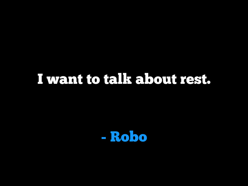 - Robo I want to talk about rest.