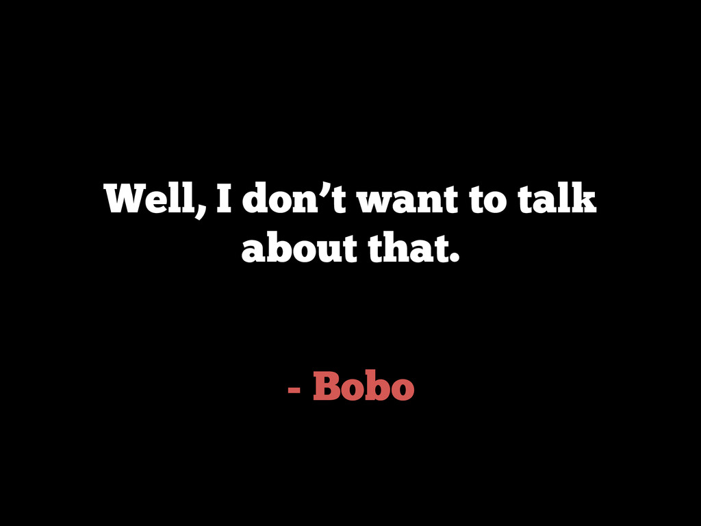- Bobo Well, I don't want to talk about that.