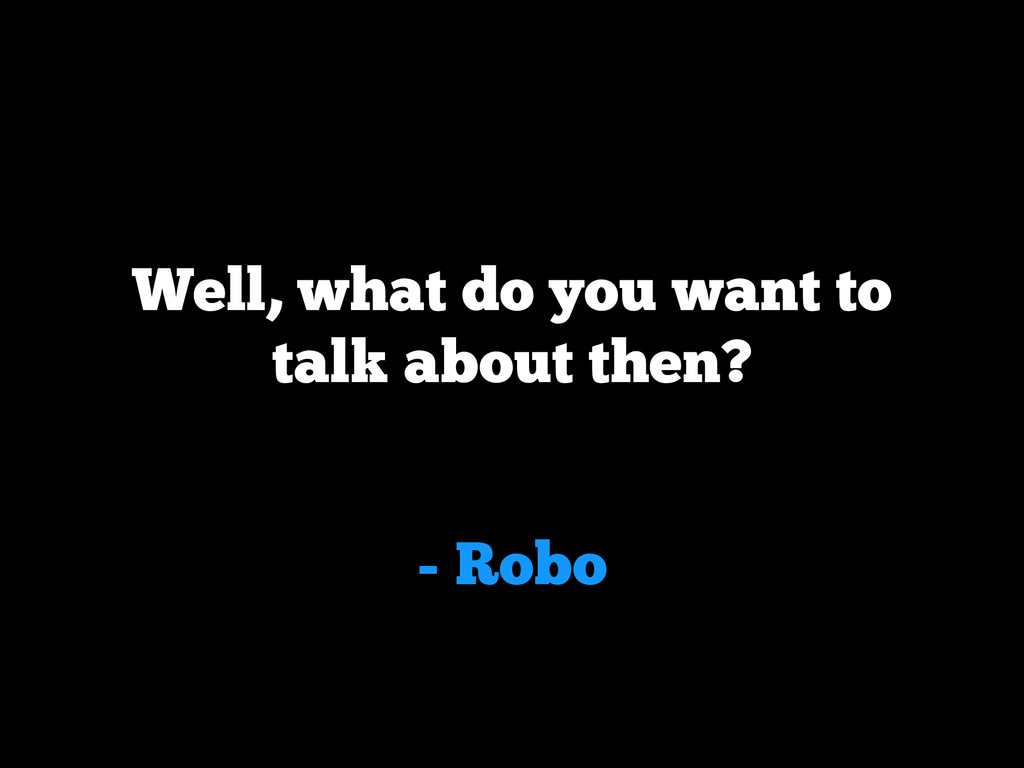 - Robo Well, what do you want to talk about the...