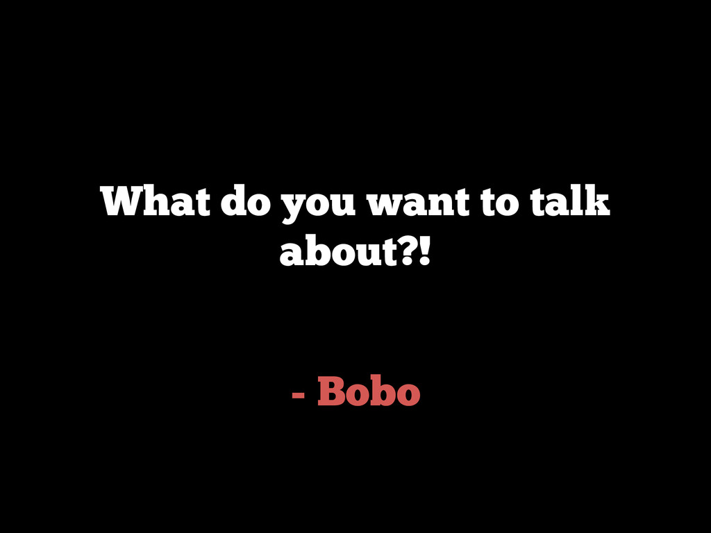 - Bobo What do you want to talk about?!