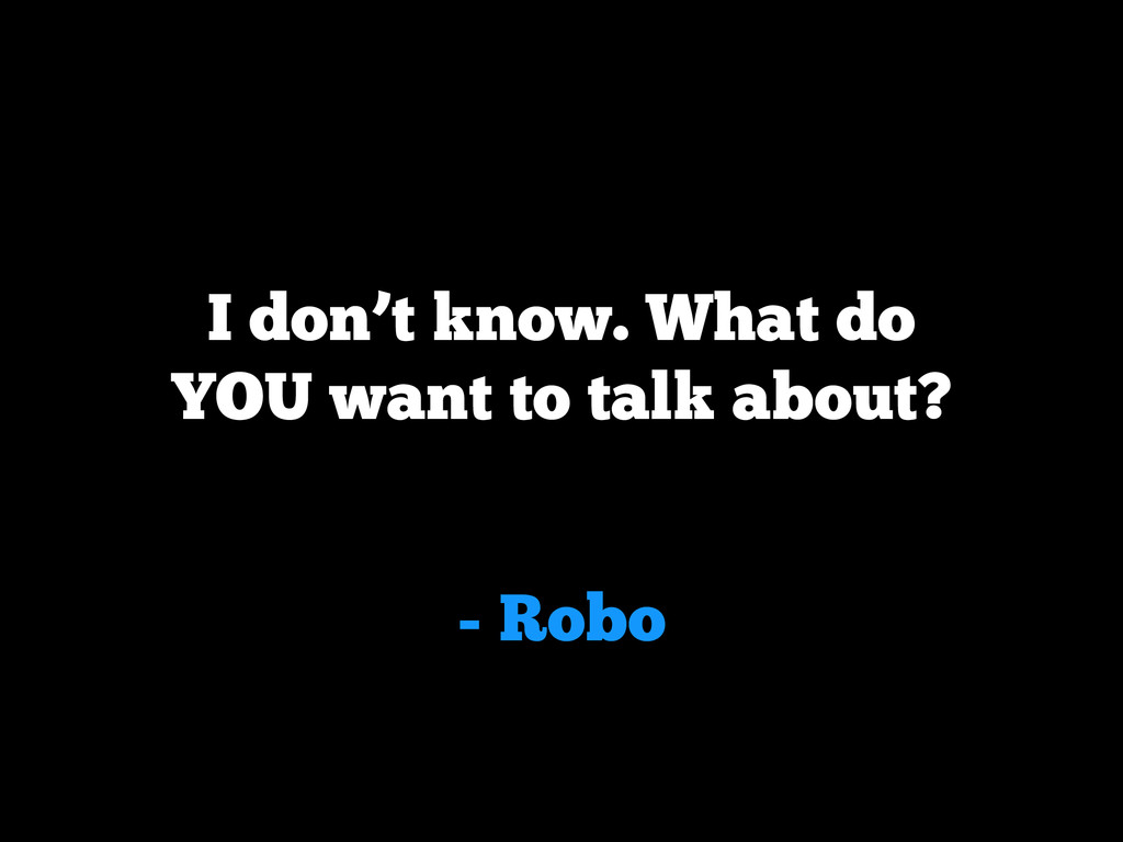 - Robo I don't know. What do YOU want to talk a...