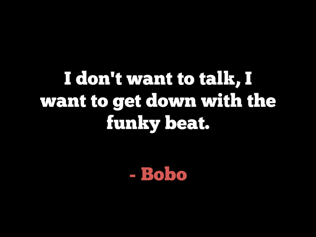 - Bobo I don't want to talk, I want to get down...