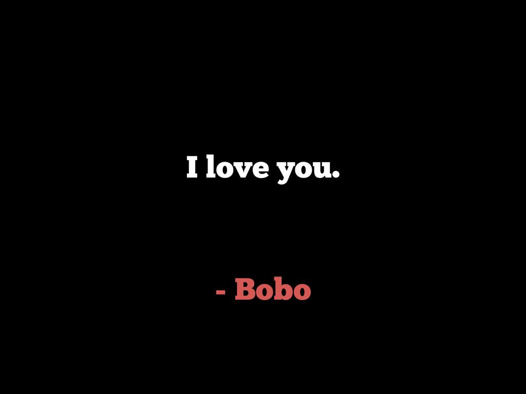 - Bobo I love you.