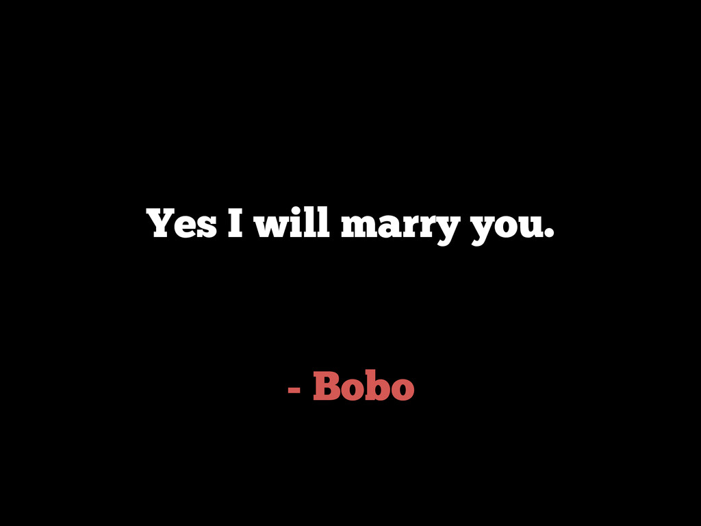 - Bobo Yes I will marry you.