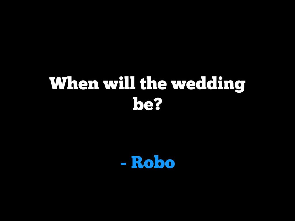 - Robo When will the wedding be?