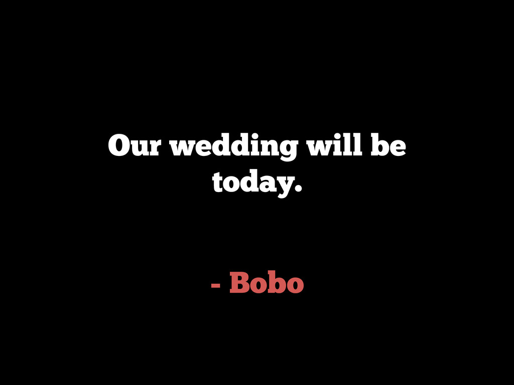 - Bobo Our wedding will be today.
