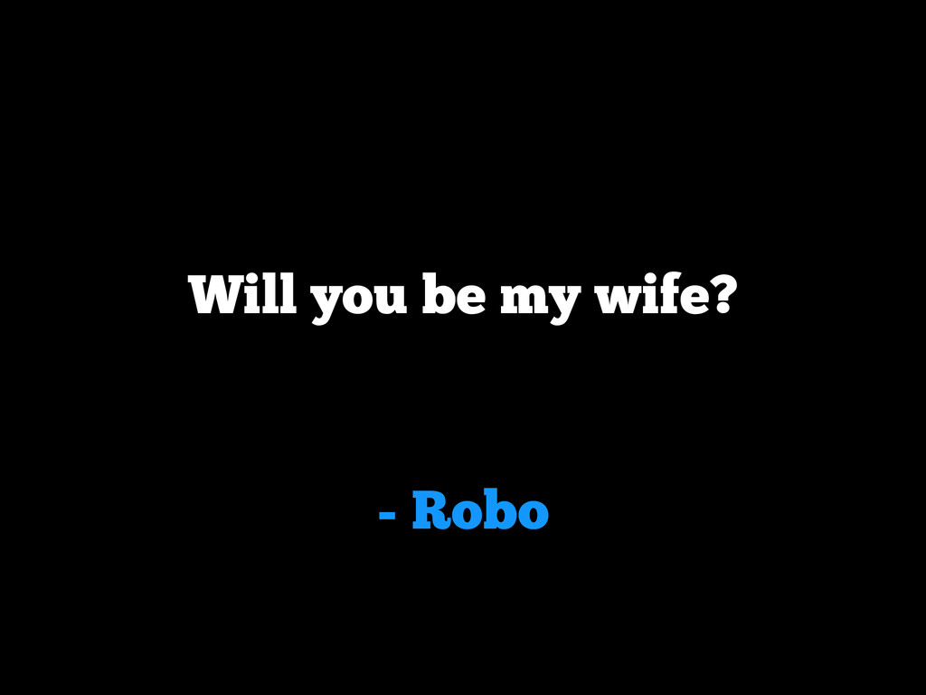 - Robo Will you be my wife?