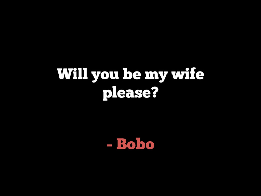 - Bobo Will you be my wife please?