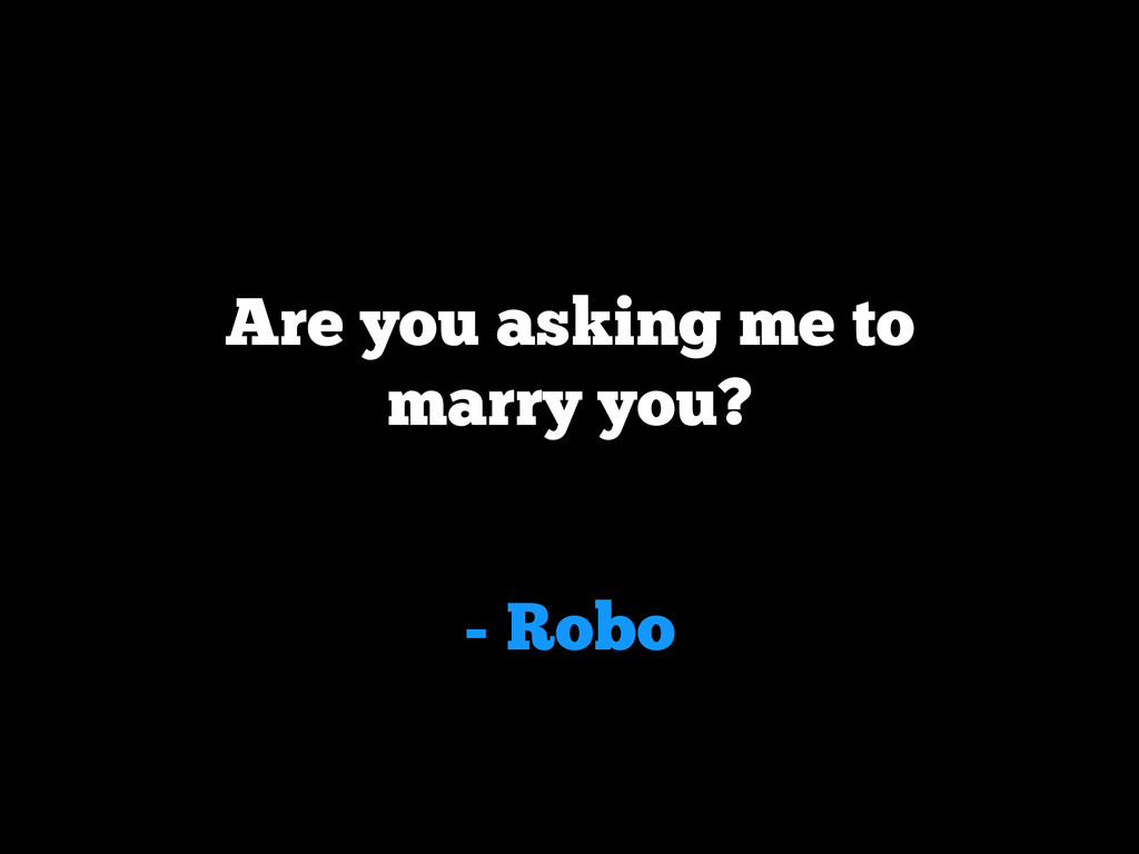 - Robo Are you asking me to marry you?