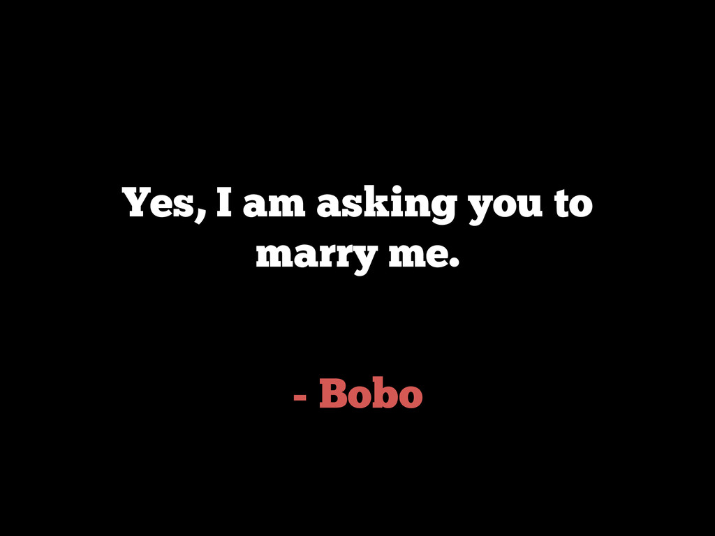 - Bobo Yes, I am asking you to marry me.