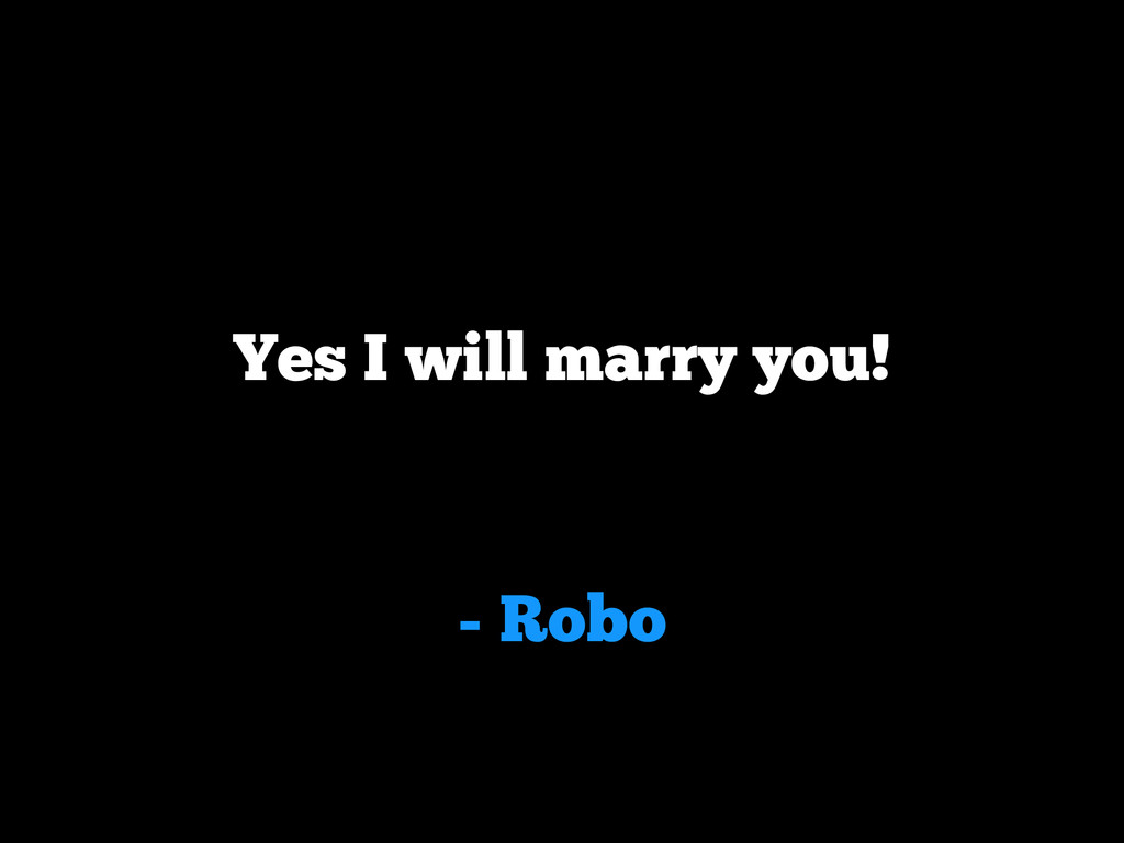 - Robo Yes I will marry you!