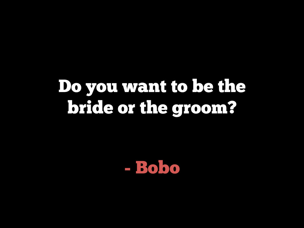 - Bobo Do you want to be the bride or the groom?
