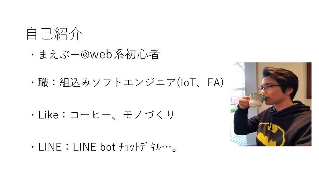 自己紹介 ・まえぷー@web系初心者 ・職:組込みソフトエンジニア(IoT、FA) ・Like...