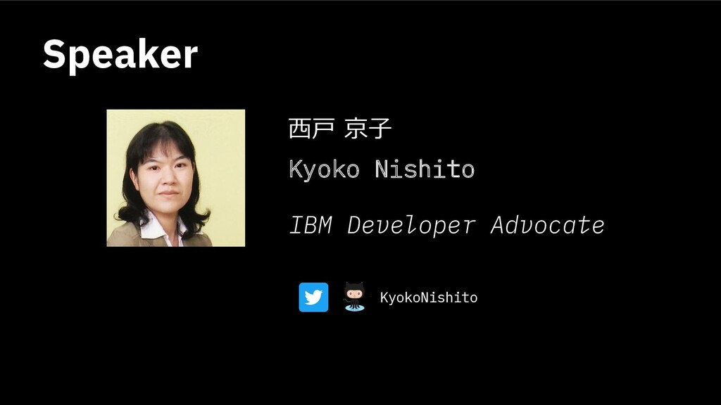 Speaker ⻄⼾ 京⼦ Kyoko Nishito IBM Developer Advoc...