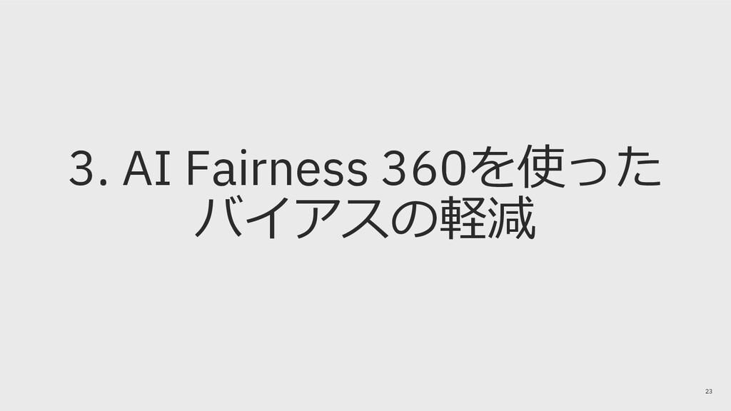3. AI Fairness 360を使った バイアスの軽減 23