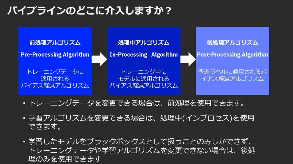 パイプラインのどこに介⼊しますか︖ • トレーニングデータを変更できる場合は、前処理を使⽤でき...