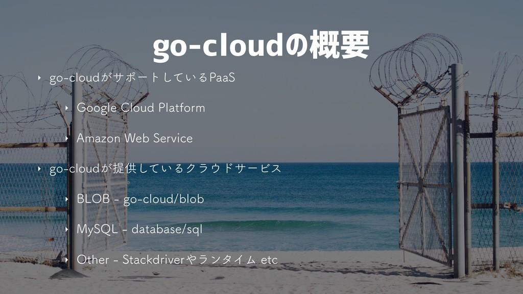 go-cloudの概要 ‣ HPDMPVE͕αϙʔτ͍ͯ͠Δ1BB4 ‣ (PPHMF$...