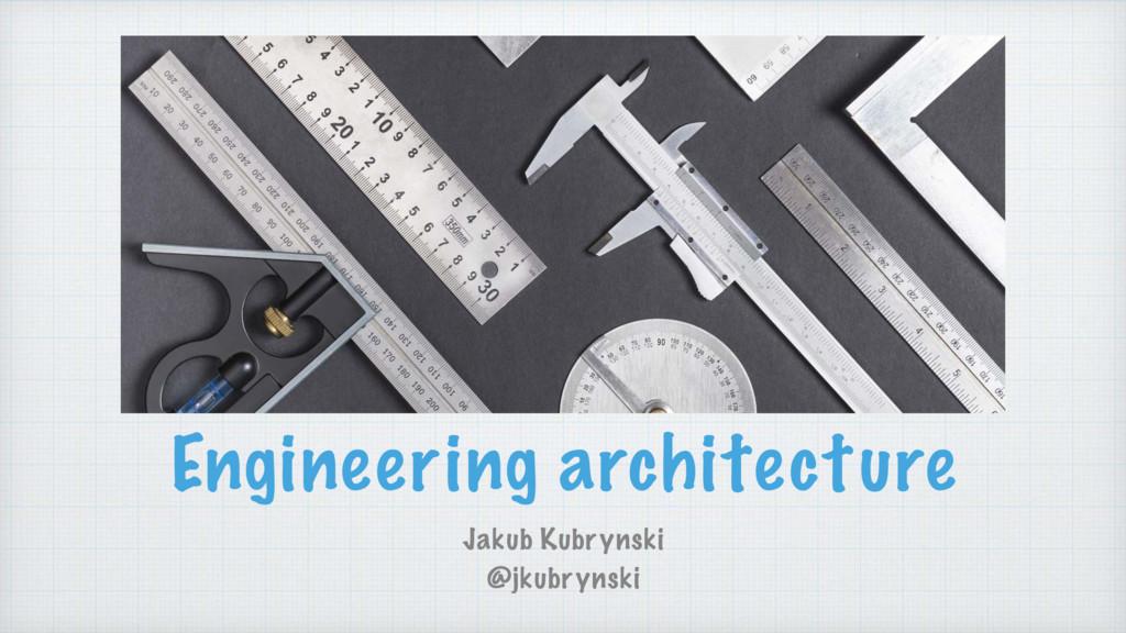 Engineering architecture Jakub Kubrynski @jkubr...