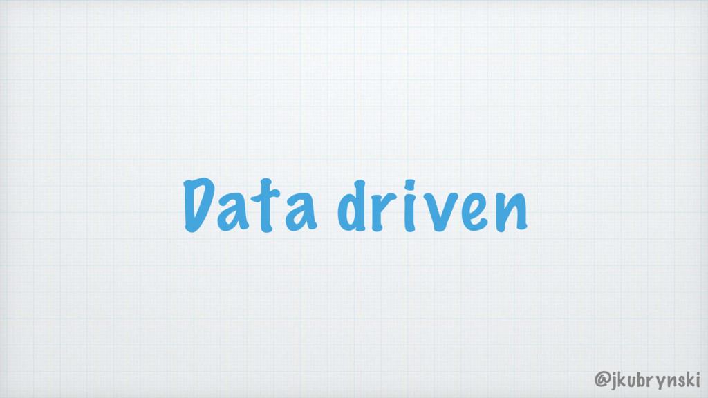Data driven @jkubrynski
