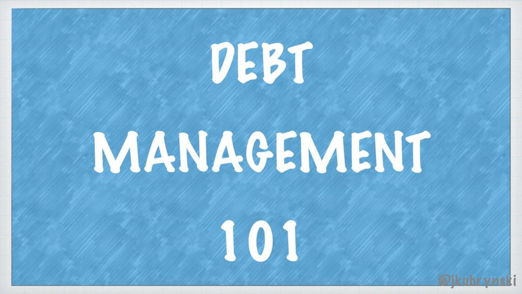 DEBT MANAGEMENT 101 @jkubrynski