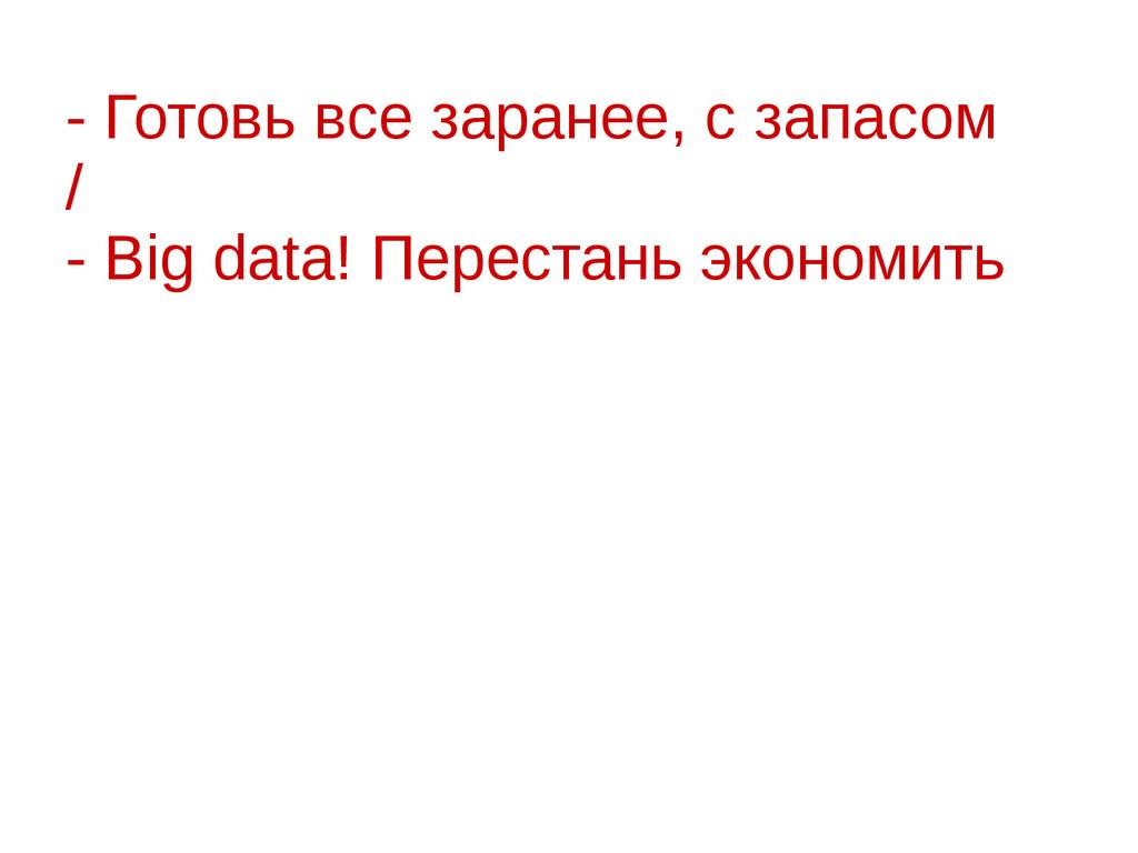 - Готовь все заранее, с запасом / - Big data! П...