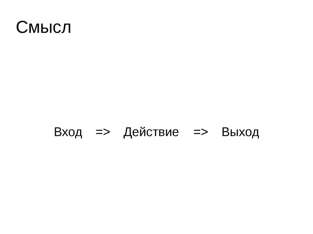 Вход => Действие => Выход Смысл