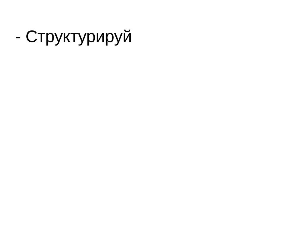 - Структурируй