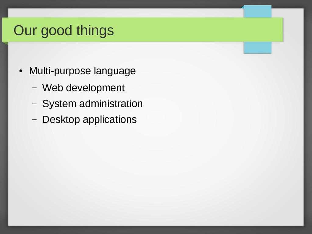 Our good things ● Multi-purpose language – Web ...