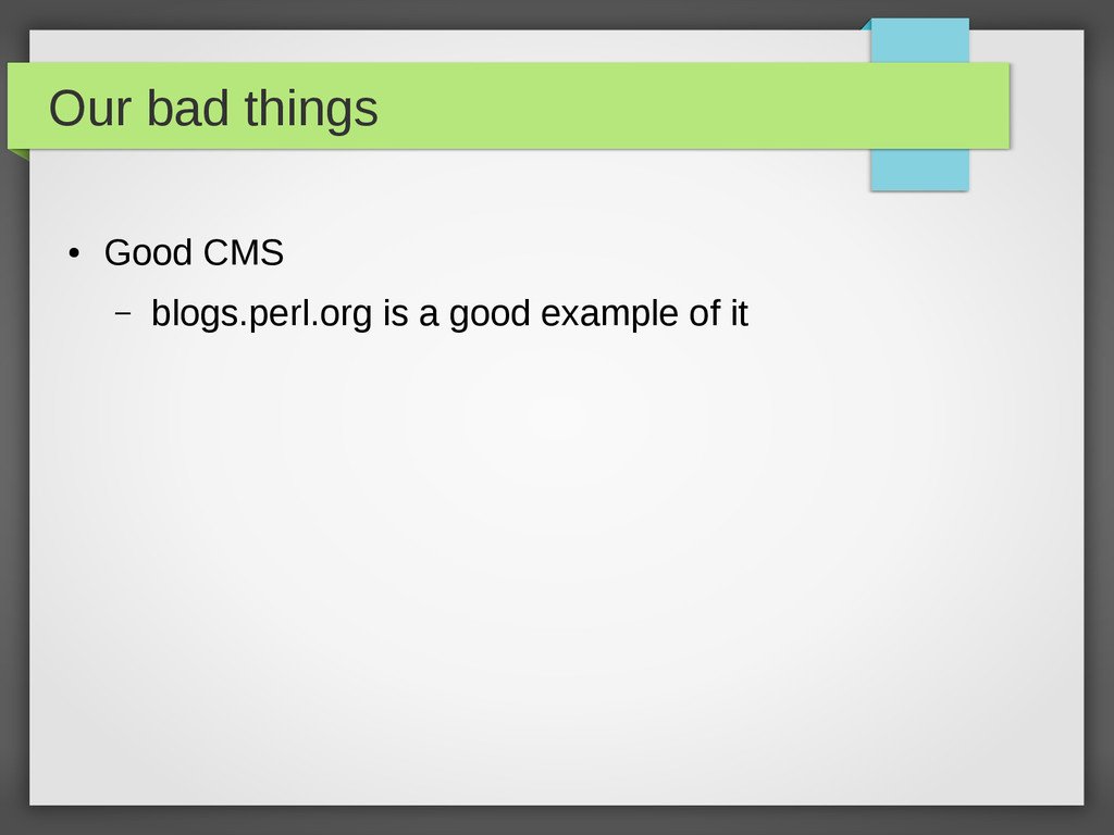 Our bad things ● Good CMS – blogs.perl.org is a...